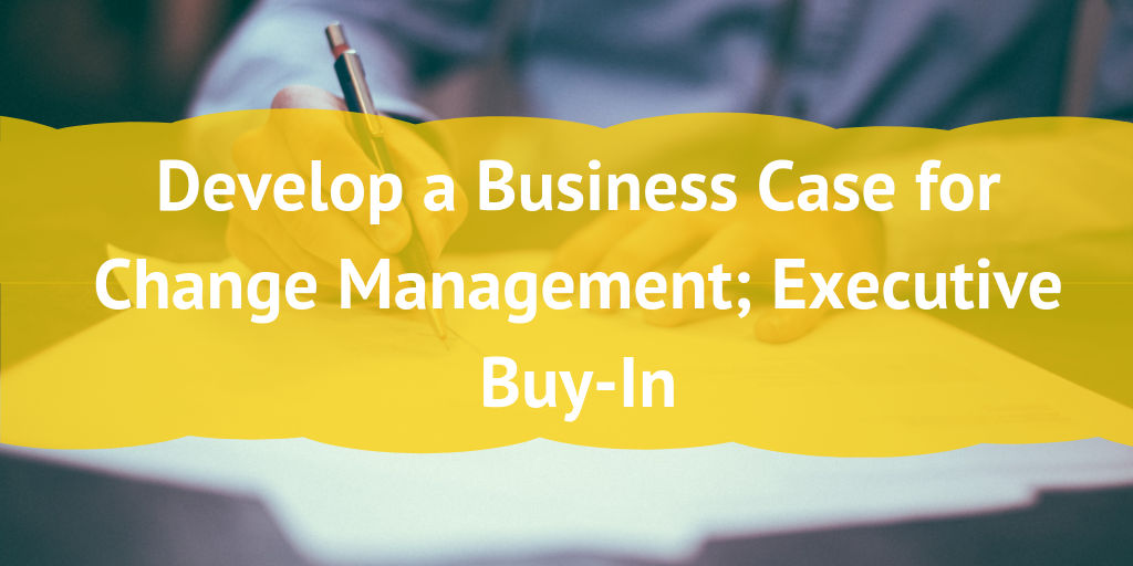 Develop a Business Case for Change Management; Executive Buy-In