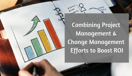 Combining Project Management & Change Management Efforts to Boost ROI