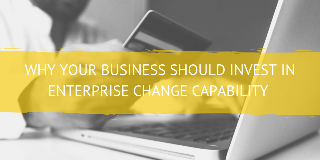 Why Your Business Should Invest in Enterprise Change Capability